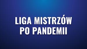 Liga Mistrzów po pandemii koronawirusa