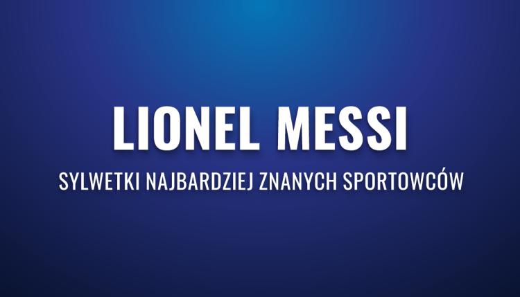 Lionel Messi – sylwetki najbardziej znanych sportowców