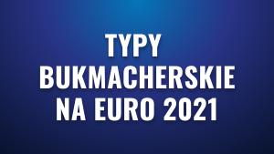 Typy bukmacherskie na Euro 2021