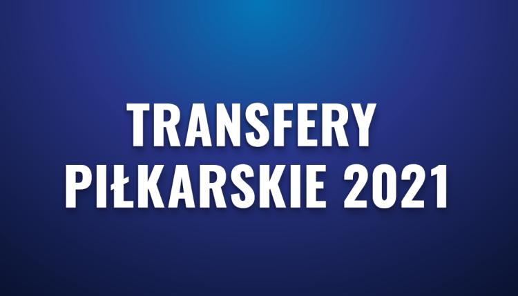 Transfery piłkarskie 2021 – najciekawsze transfery w klubach europejskich