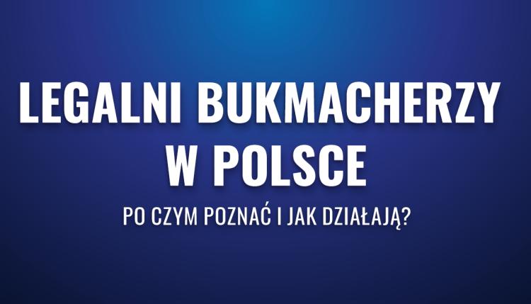 Legalni bukmacherzy w Polsce – po czym poznać i jak działają?